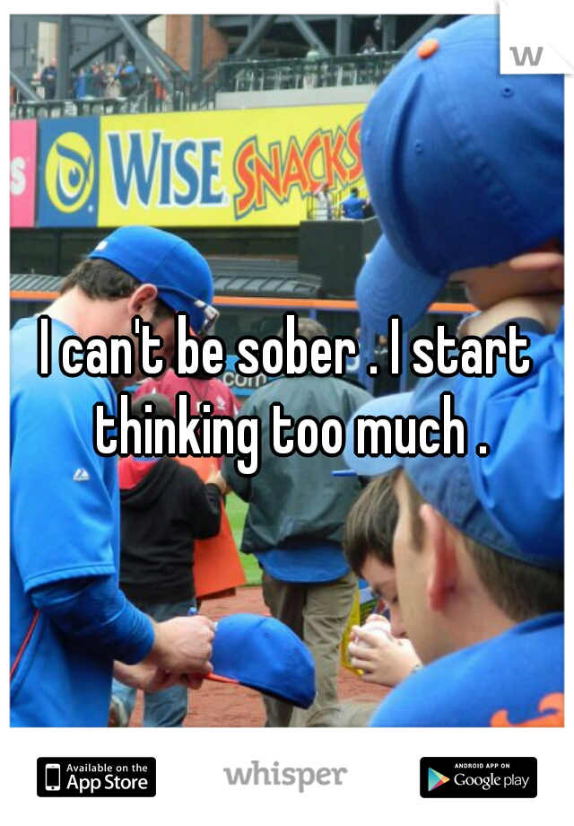 I can't be sober . I start thinking too much .