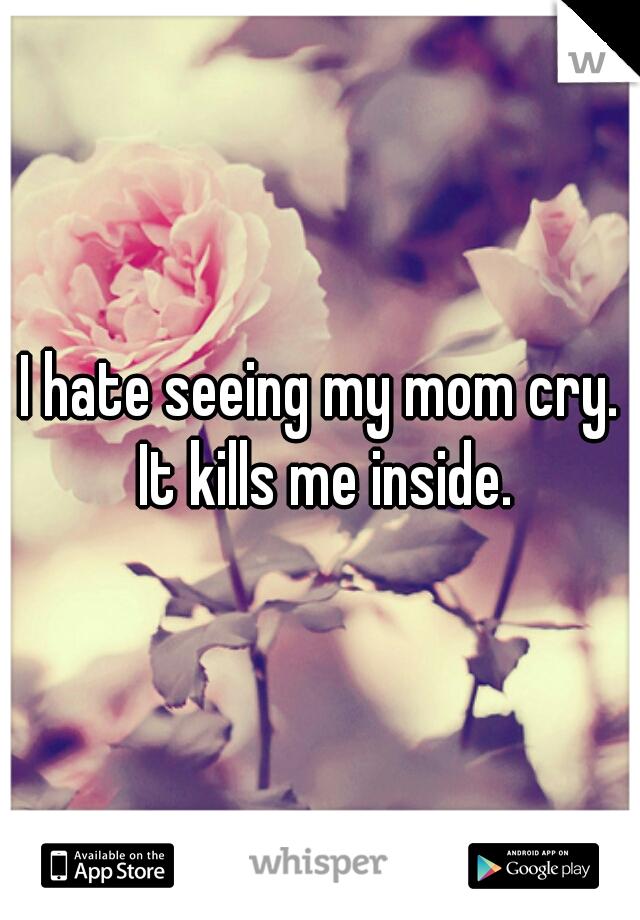 I hate seeing my mom cry. It kills me inside.