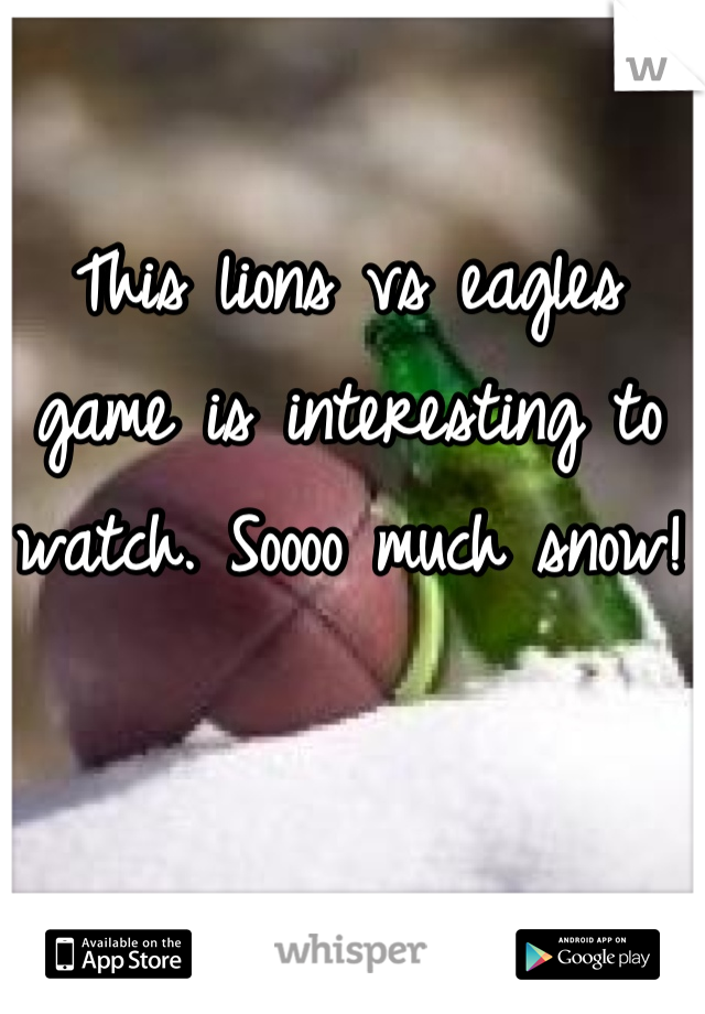 This lions vs eagles game is interesting to watch. Soooo much snow!