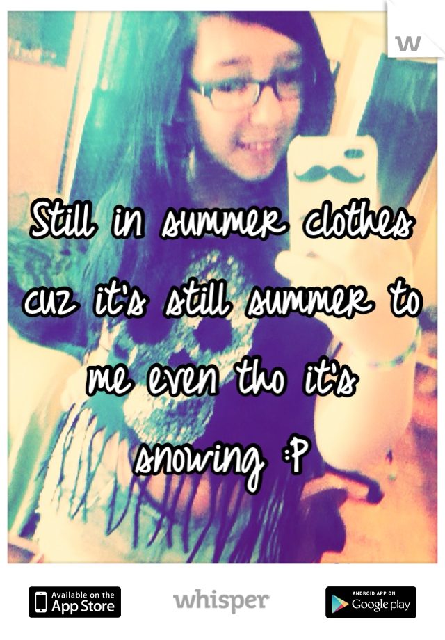Still in summer clothes cuz it's still summer to me even tho it's snowing :P