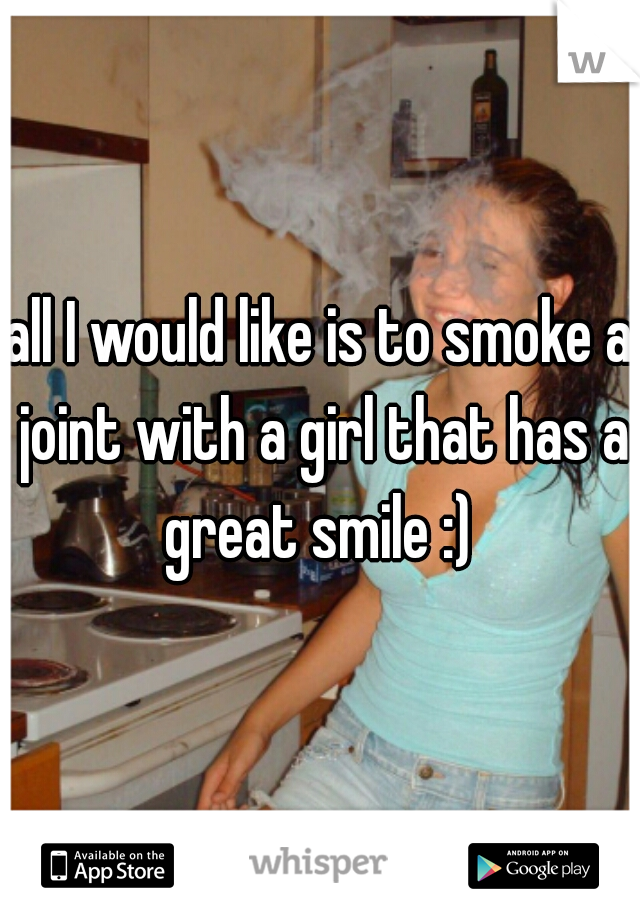 all I would like is to smoke a joint with a girl that has a great smile :)