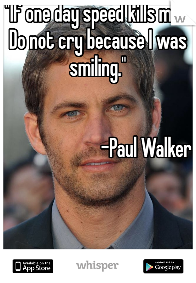 """""""If one day speed kills me... Do not cry because I was smiling.""""                            -Paul Walker"""