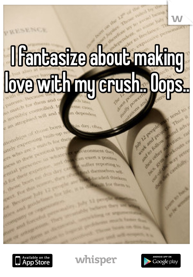 I fantasize about making love with my crush.. Oops..
