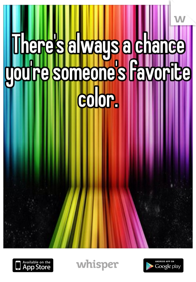There's always a chance you're someone's favorite color.