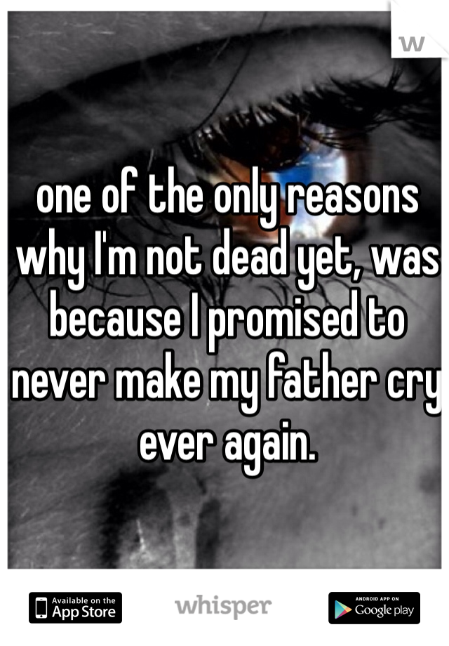 one of the only reasons why I'm not dead yet, was because I promised to never make my father cry ever again.