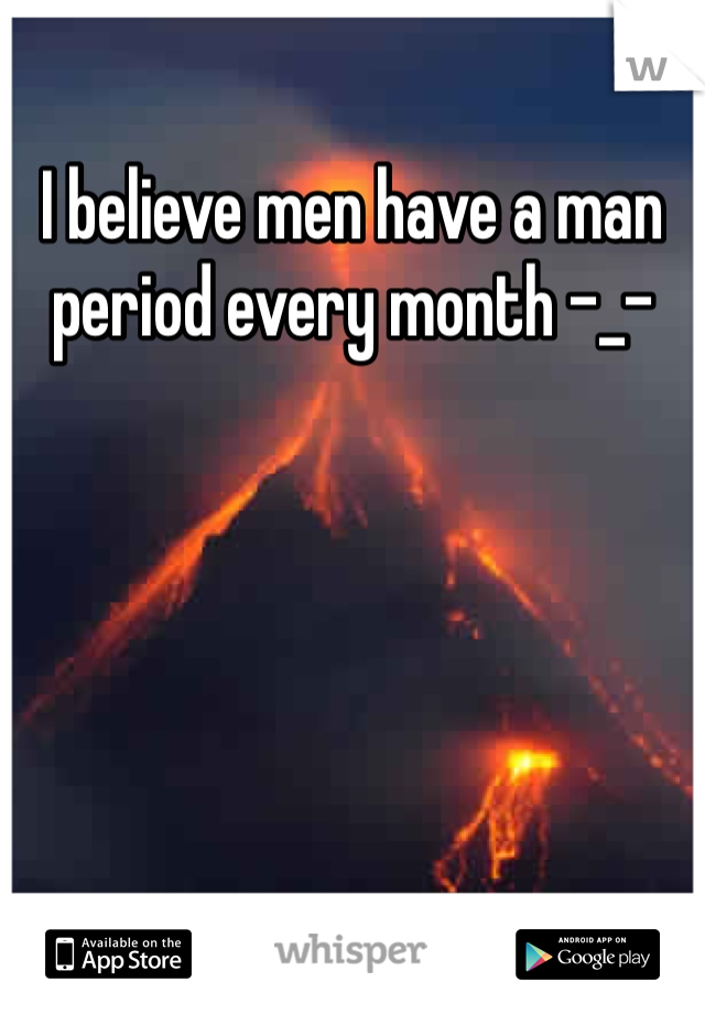 I believe men have a man period every month -_-