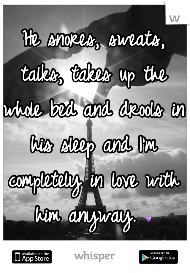 He snores, sweats, talks, takes up the whole bed and drools in his sleep and I'm completely in love with him anyway. 💜