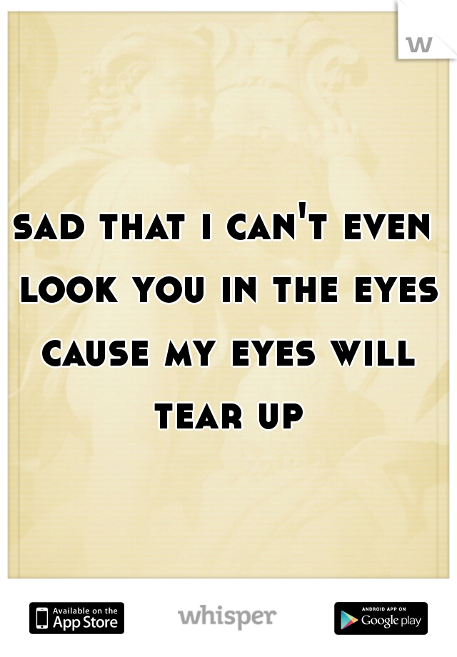 sad that i can't even look you in the eyes cause my eyes will tear up