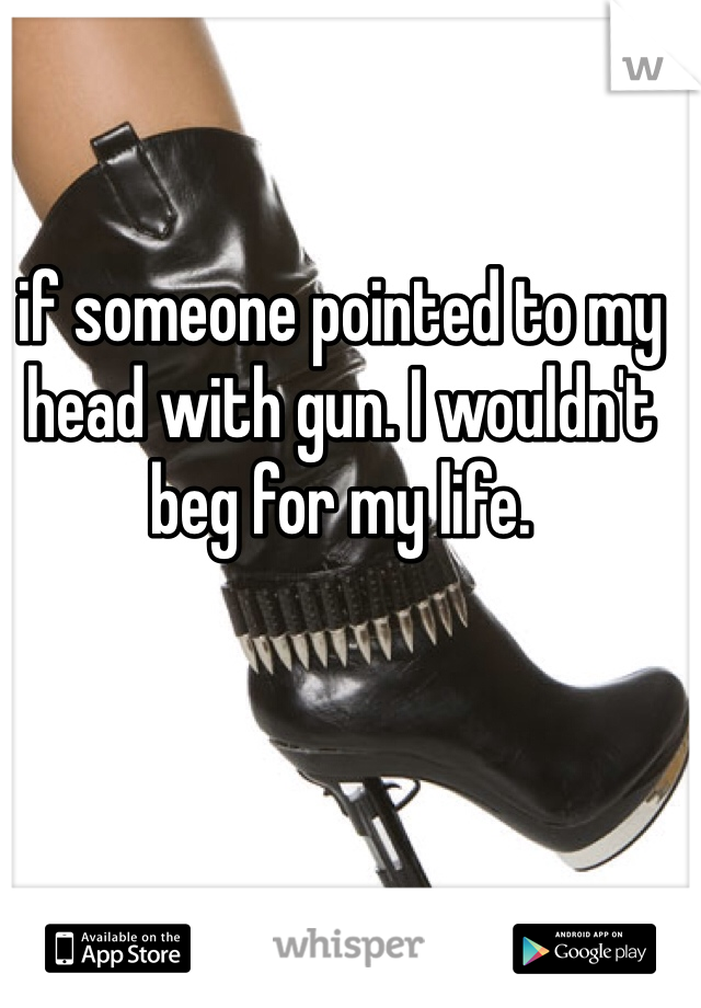 if someone pointed to my head with gun. I wouldn't beg for my life.