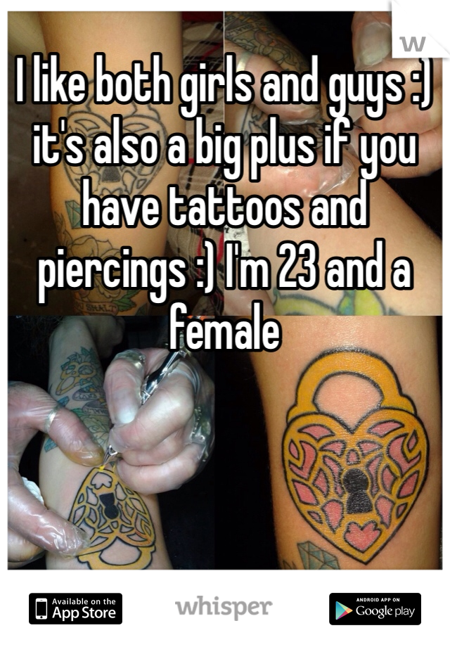 I like both girls and guys :) it's also a big plus if you have tattoos and piercings :) I'm 23 and a female
