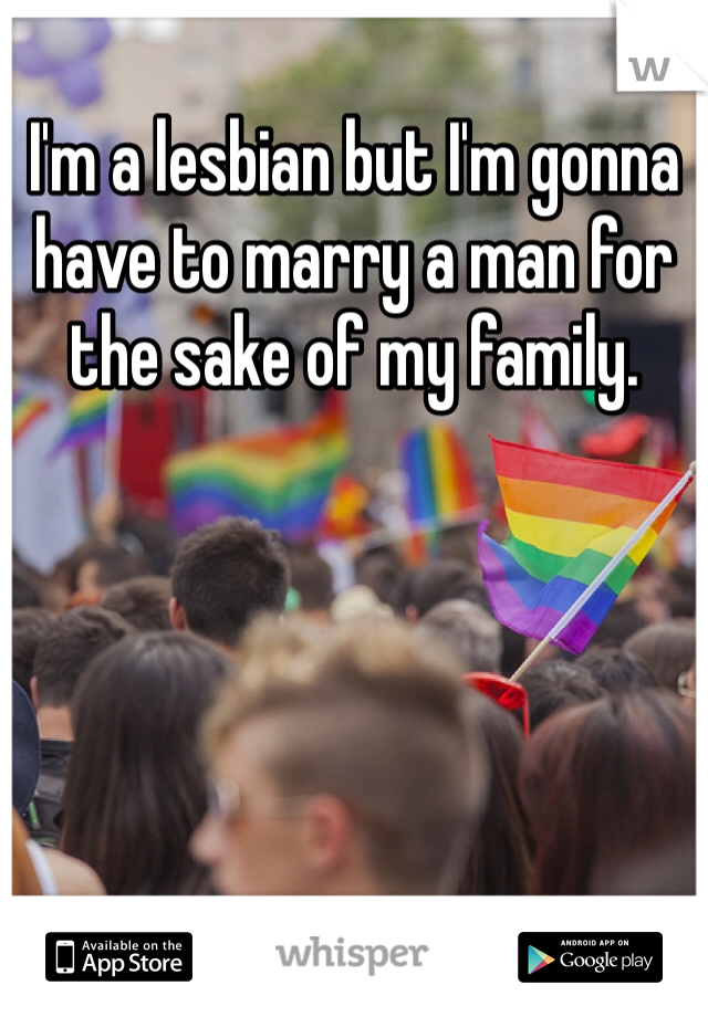 I'm a lesbian but I'm gonna have to marry a man for the sake of my family.