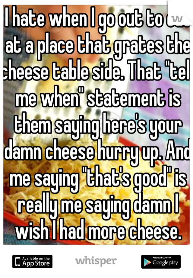 """I hate when I go out to eat at a place that grates the cheese table side. That """"tell me when"""" statement is them saying here's your damn cheese hurry up. And me saying """"that's good"""" is really me saying damn I wish I had more cheese."""
