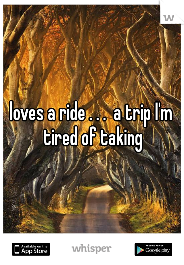 loves a ride . . .  a trip I'm tired of taking