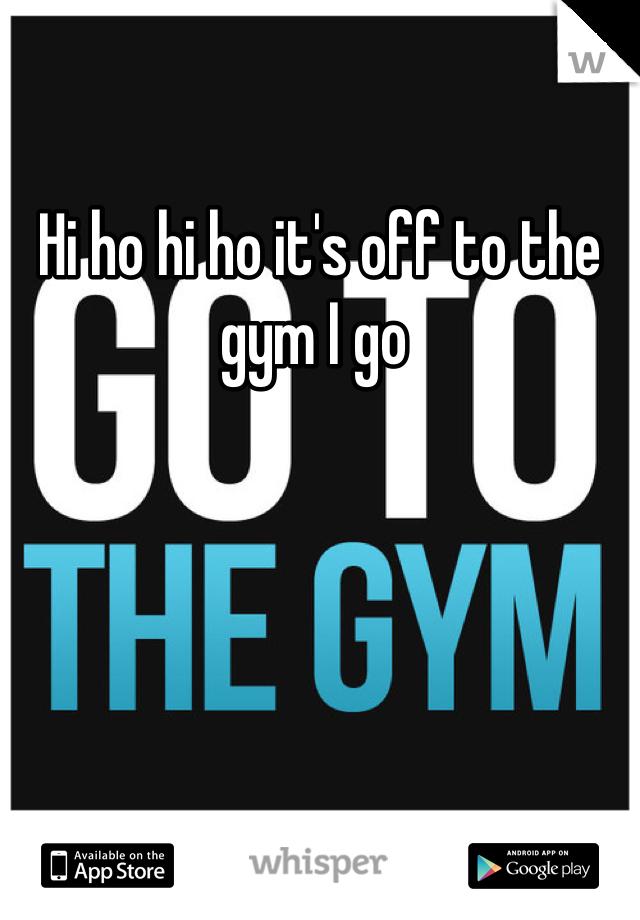 Hi ho hi ho it's off to the gym I go