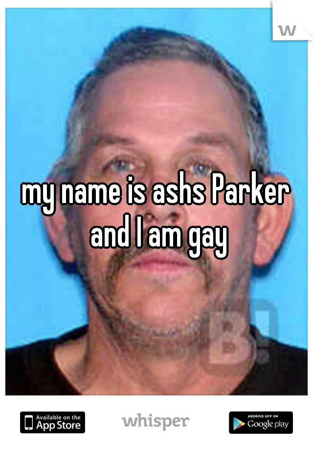 my name is ashs Parker and I am gay