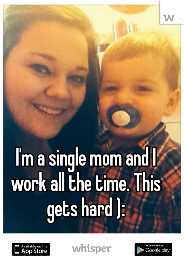 I'm a single mom and I work all the time. This gets hard ):