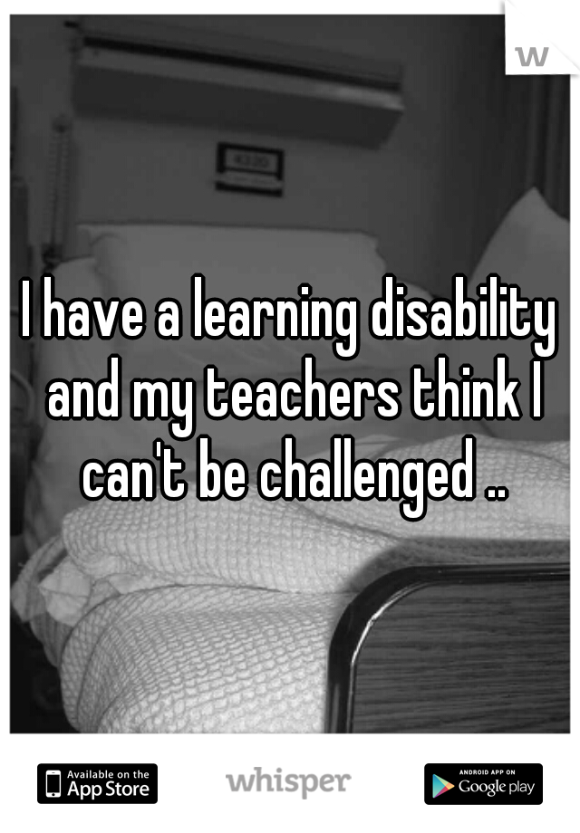 I have a learning disability and my teachers think I can't be challenged ..
