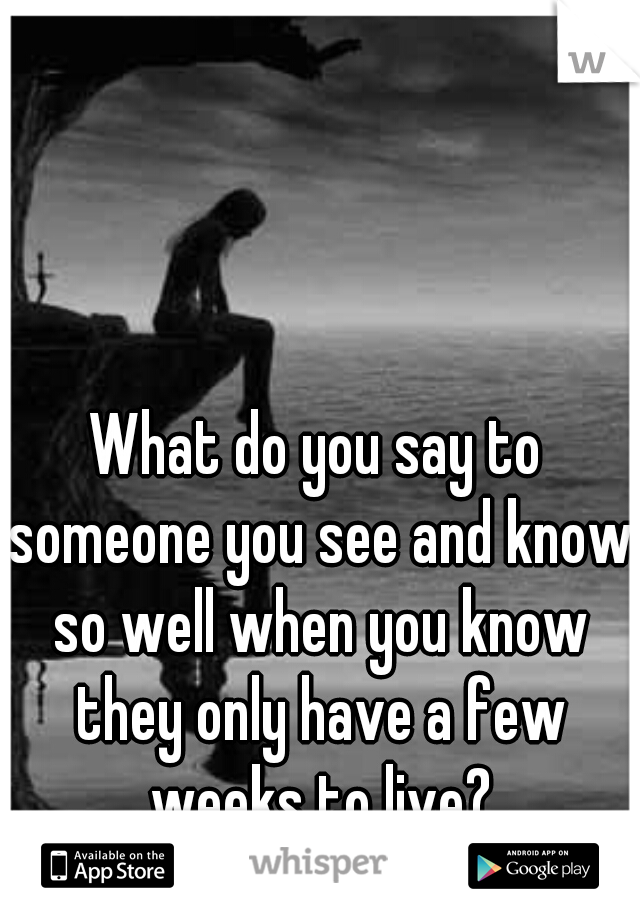 What do you say to someone you see and know so well when you know they only have a few weeks to live?