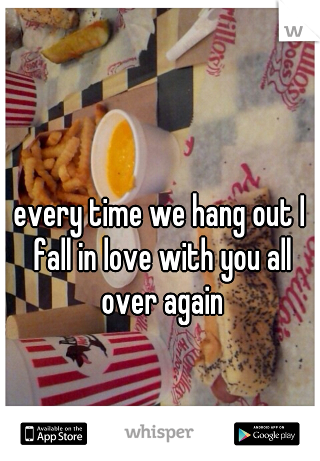 every time we hang out I fall in love with you all over again