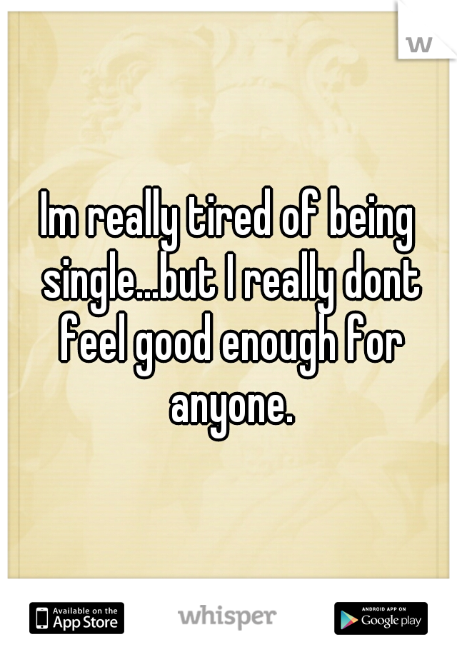 Im really tired of being single...but I really dont feel good enough for anyone.