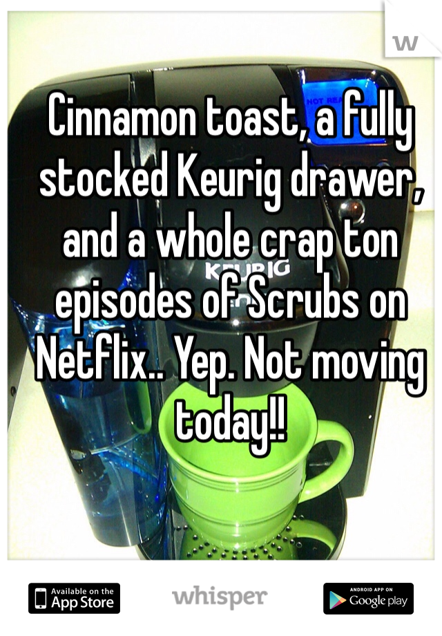 Cinnamon toast, a fully stocked Keurig drawer, and a whole crap ton episodes of Scrubs on Netflix.. Yep. Not moving today!!