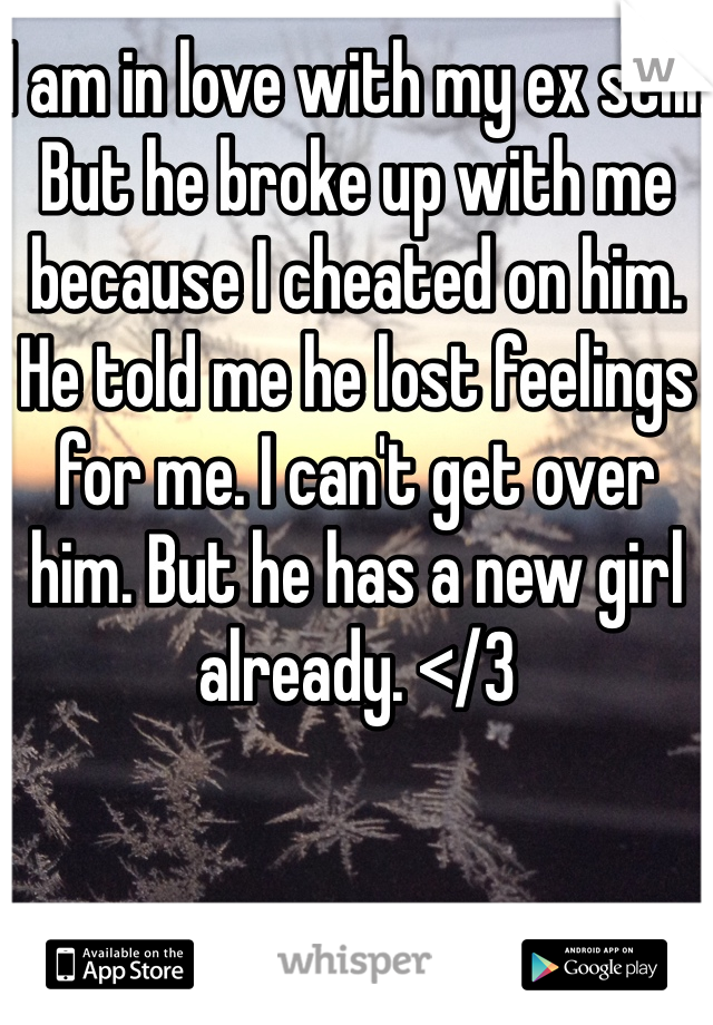 I am in love with my ex still. But he broke up with me because I cheated on him. He told me he lost feelings for me. I can't get over him. But he has a new girl already. </3