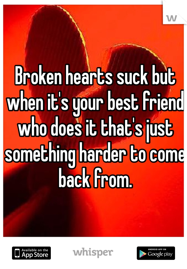 Broken hearts suck but when it's your best friend who does it that's just something harder to come back from.