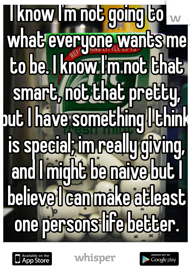 I know I'm not going to be what everyone wants me to be. I know I'm not that smart, not that pretty, but I have something I think is special; im really giving, and I might be naive but I believe I can make atleast one persons life better.