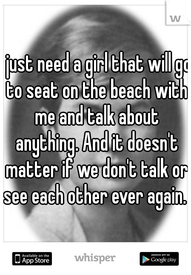 I just need a girl that will go to seat on the beach with me and talk about anything. And it doesn't matter if we don't talk or see each other ever again.