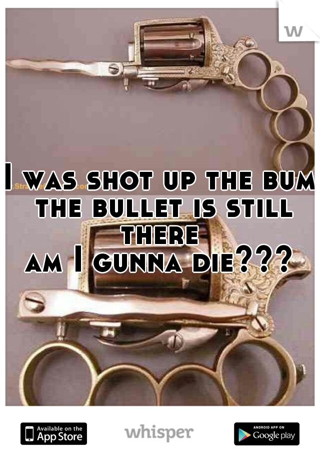 I was shot up the bum the bullet is still there  am I gunna die???