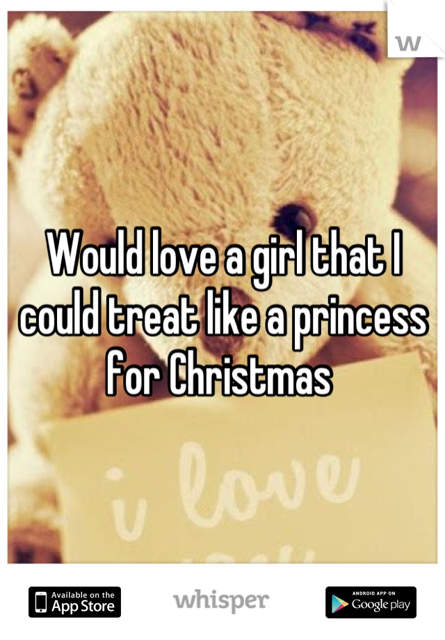 Would love a girl that I could treat like a princess for Christmas