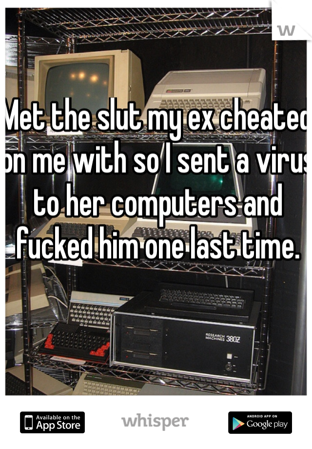 Met the slut my ex cheated on me with so I sent a virus to her computers and fucked him one last time.