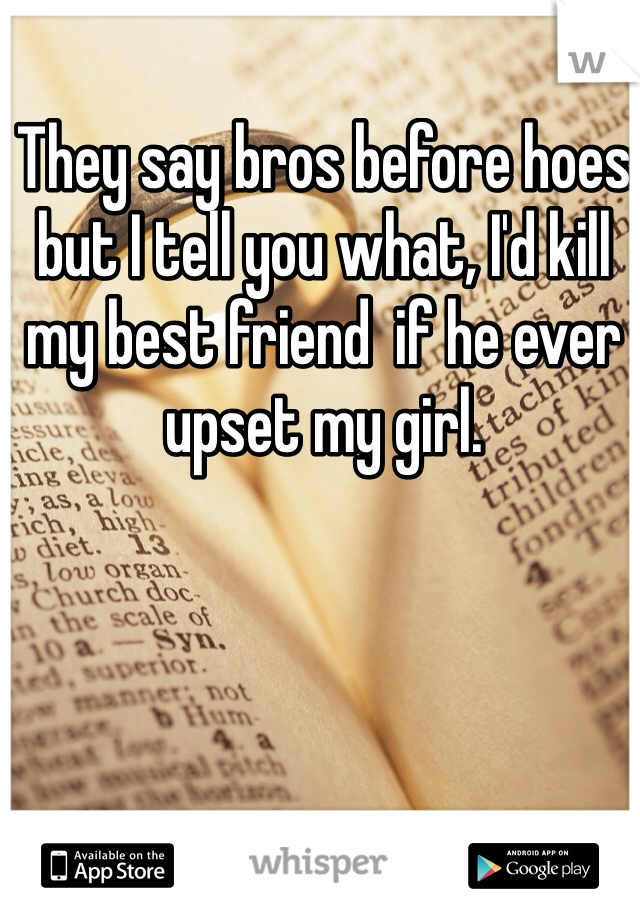 They say bros before hoes but I tell you what, I'd kill my best friend  if he ever upset my girl.