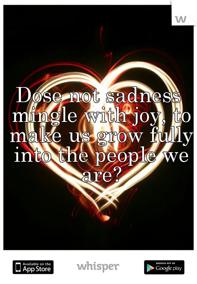 Dose not sadness mingle with joy, to make us grow fully into the people we are?