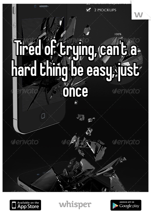 Tired of trying, can't a hard thing be easy, just once