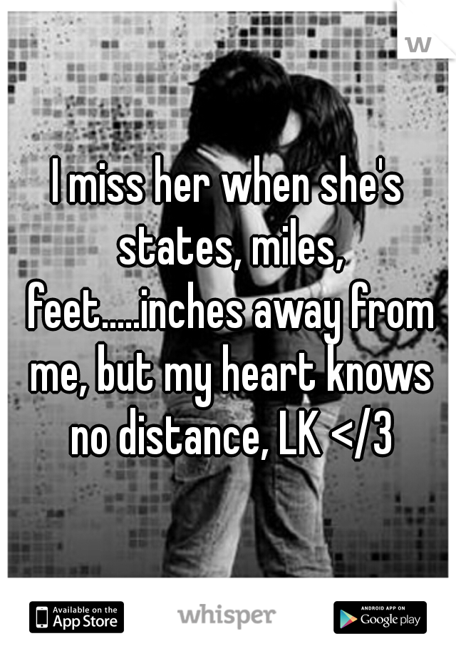 I miss her when she's states, miles, feet.....inches away from me, but my heart knows no distance, LK </3