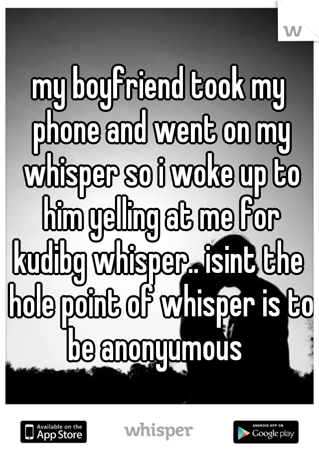 my boyfriend took my phone and went on my whisper so i woke up to him yelling at me for kudibg whisper.. isint the  hole point of whisper is to be anonyumous