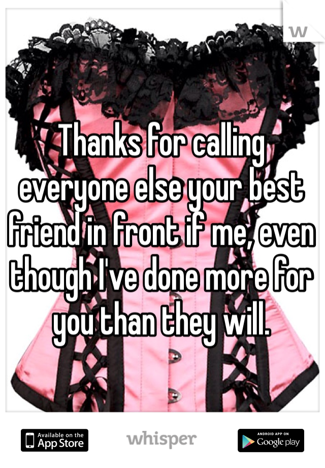 Thanks for calling everyone else your best friend in front if me, even though I've done more for you than they will.