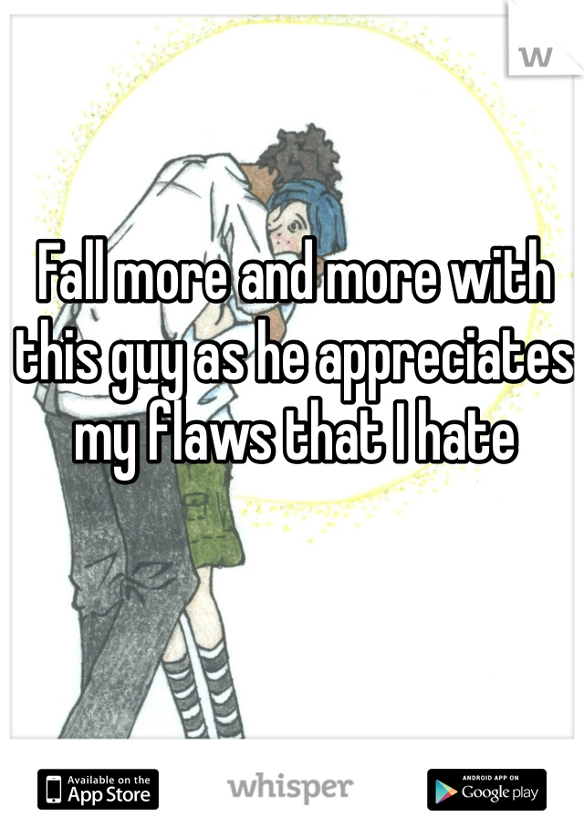 Fall more and more with this guy as he appreciates my flaws that I hate