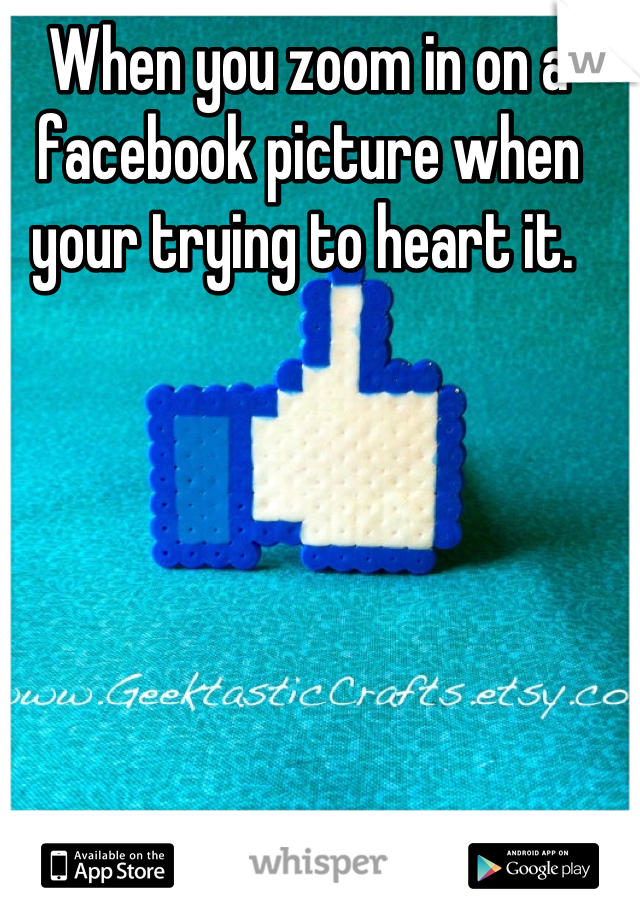 When you zoom in on a facebook picture when your trying to heart it.