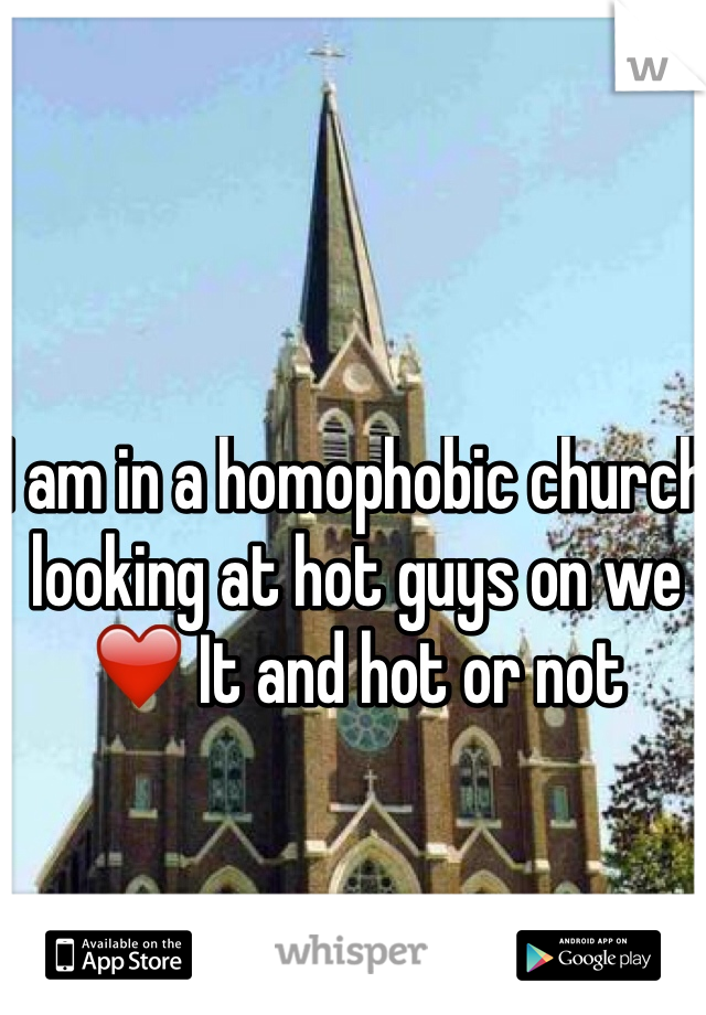 I am in a homophobic church looking at hot guys on we ❤️ It and hot or not