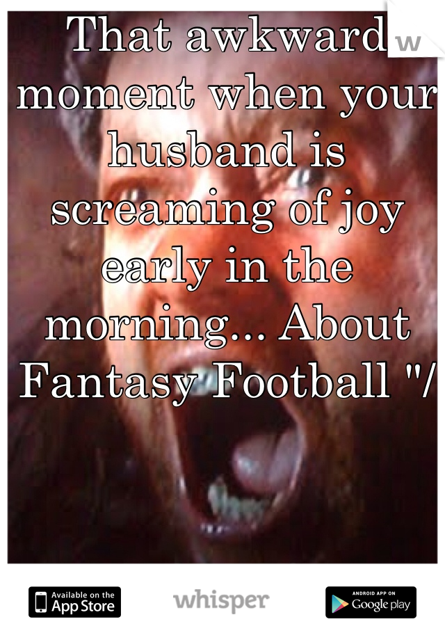 """That awkward moment when your husband is screaming of joy early in the morning... About Fantasy Football """"/"""