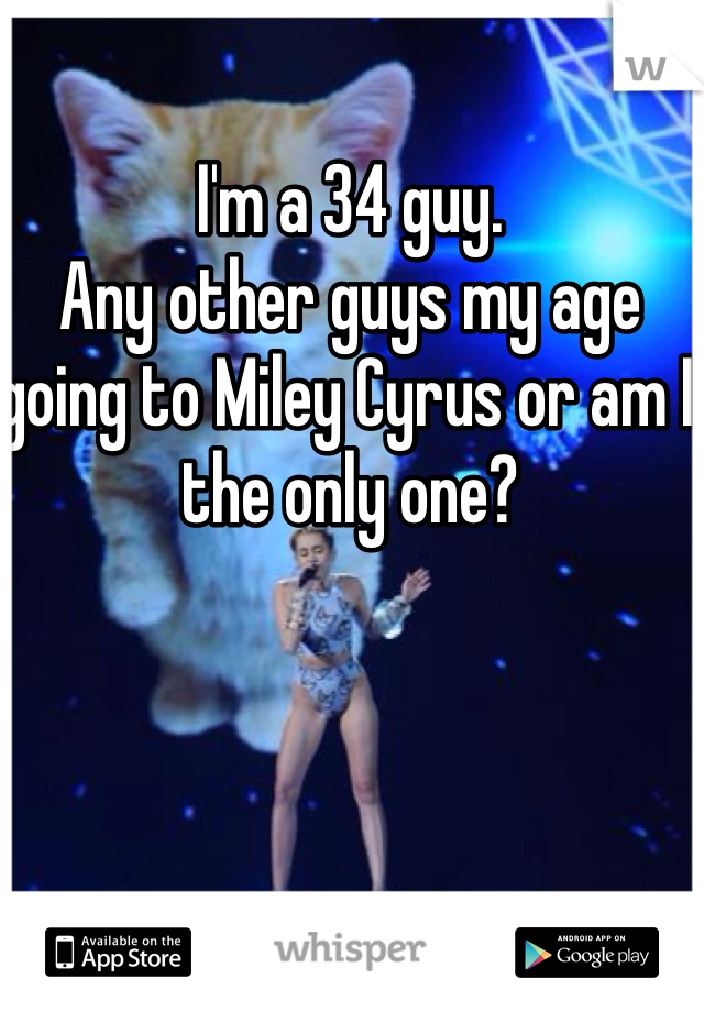 I'm a 34 guy. Any other guys my age going to Miley Cyrus or am I the only one?