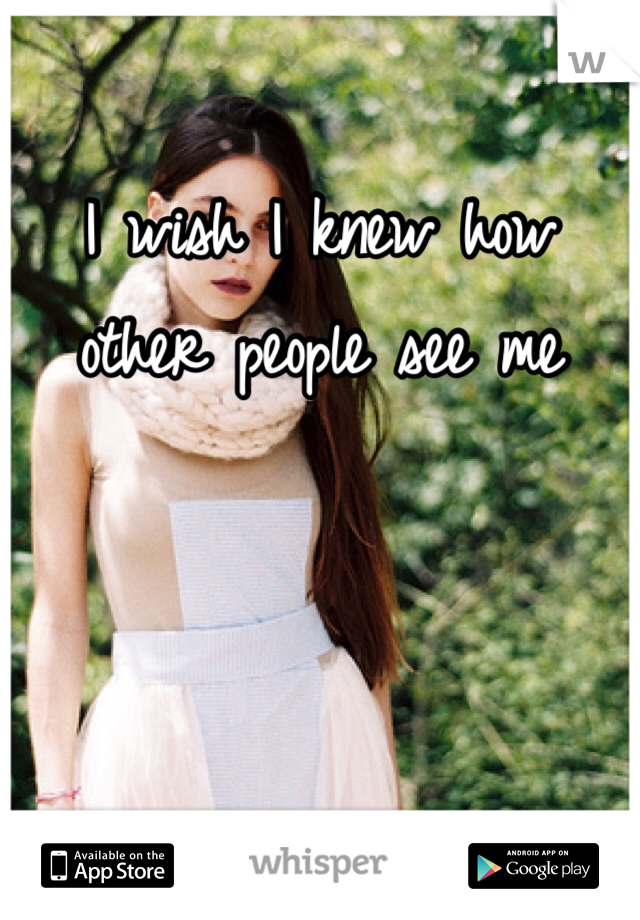 I wish I knew how other people see me