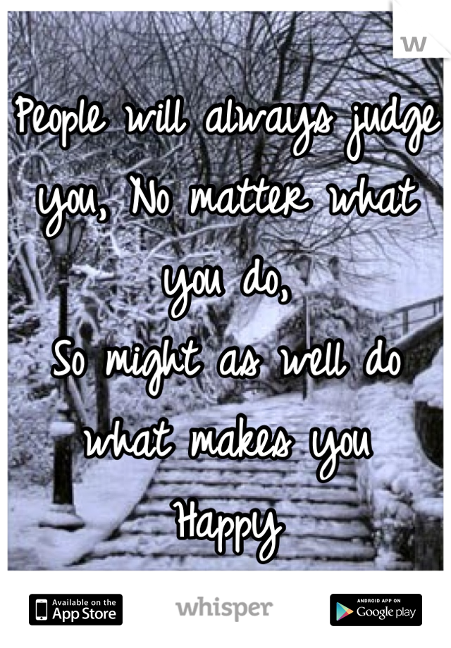 People will always judge  you, No matter what you do, So might as well do what makes you Happy