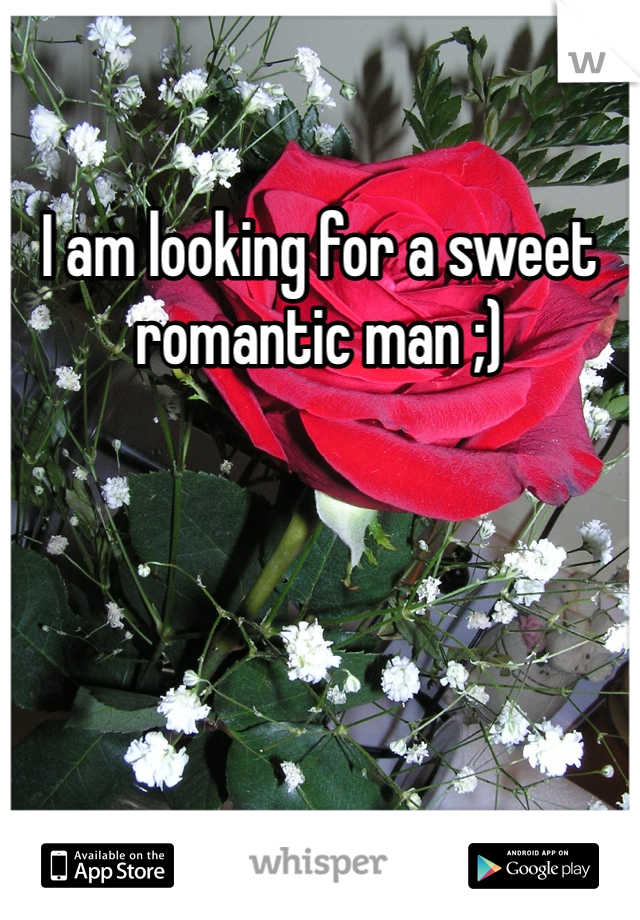 I am looking for a sweet romantic man ;)