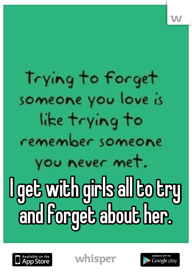 I get with girls all to try and forget about her.