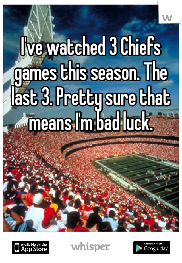 I've watched 3 Chiefs games this season. The last 3. Pretty sure that means I'm bad luck.