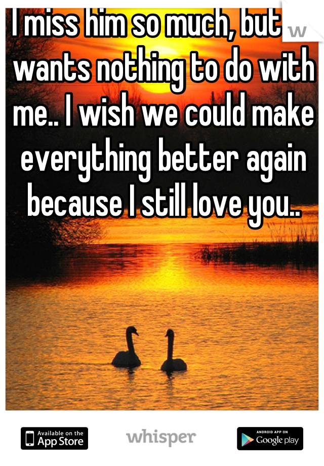 I miss him so much, but he wants nothing to do with me.. I wish we could make everything better again because I still love you..