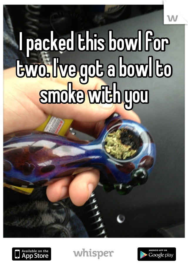 I packed this bowl for two. I've got a bowl to smoke with you